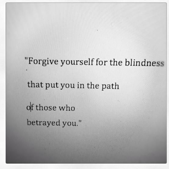 """Forgive yourself for the blindness that put you in the path of those who betrayed you"""