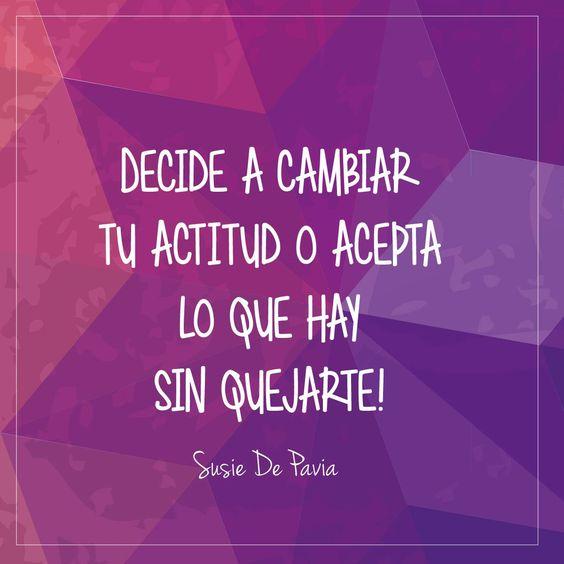Decide a cambiar tu actitud o acepta lo que hay sin quejarte! #Frases #Quotes