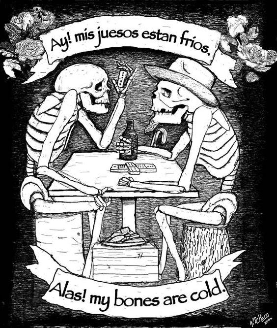 """las calacas. """"ay! mis huesos están fríos."""" (""""alas! my bones are cold."""") (día de los muertos)"""