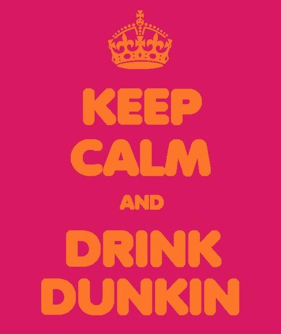 Keep Calm & Drink Dunkin'!
