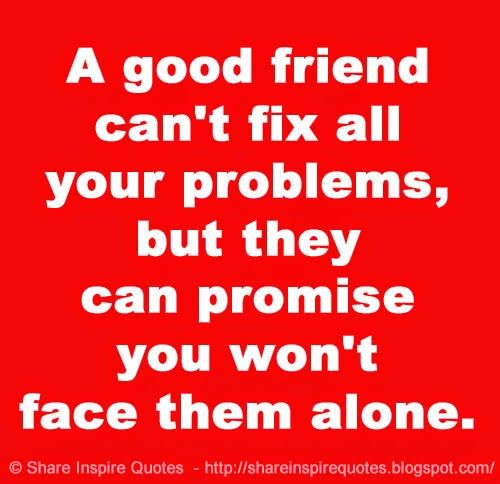 A Good Friend Can T Fix All Your Problems But They Can Promise You Won T Face Them Alone Friends Quotes Bff Quotes Friendship Quotes