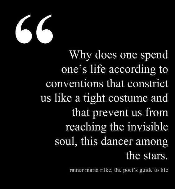 """""""Warum, mein Gott, verbringt man sein Leben in Konventionen, die uns wie eine enge Verkleidung einschnüren und die uns davon abhalten, die unsichtbare Seele zu verwirklichen, diese Tänzerin unter den Sternen!"""" Rainer Maria Rilke •"""