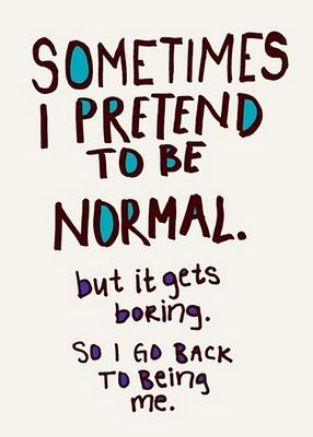 """""""Sometimes I pretend to be normal. but it gets boring. So I go back to being me."""""""