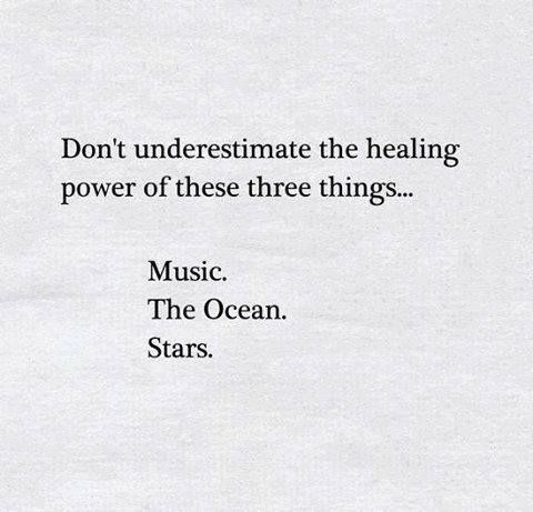 Don't underestimate the healing powwer of these three things... Music.  The Ocean.  Stars.: