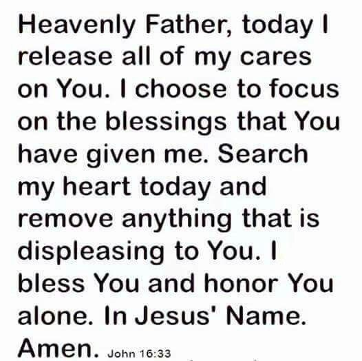"""Heavenly Father, today I release all of my cares on You. I choose to focus on the blessings that You have given me. Search my heart today and remove anything that is displeasing to You. I bless You and honor You alone. In Jesus' Name. Amen (John 16:33 ~ """"These things I have spoken to you, that in Me you may have peace. In the world you will have tribulation; but be of good cheer, I have overcome the world."""")"""