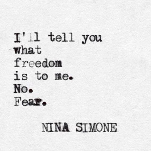 """No. Fear."" -Nina Simone:"