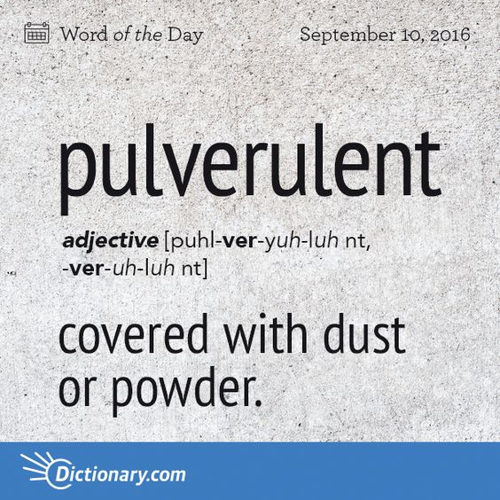 "Dictionary.com's Word of the Day - pulverulent - covered with dust or powder.: ""My end tables are all pulverulent. But I can't clean them because my can of pledge is all pulverulent."" (lol) D.S.~"