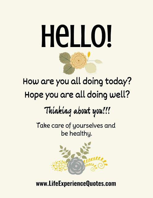 Hello How Are You All Doing Today Hope You Are All Doing Well Thinking About You Take Care Of Yourselves And Be Healthy Hello Quotes Life Experience Quotes Experience Quotes
