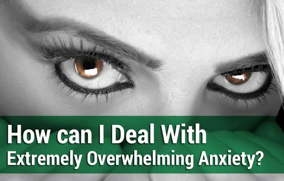 How can I deal with extremely overwhelming Anxiety?