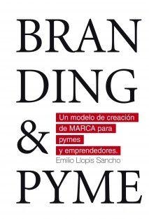 BRANDING & PYME. Un modelo de creación de marca para pymes y emprendedores. - Emilio Llopis Sancho