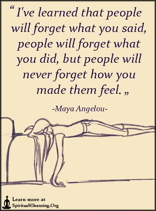 I've learned that people will forget what you said, people will forget what you did, but people will never forget how you made them feel: