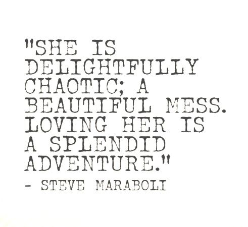 """She is delightfully chaotic; a beautiful mess. Loving her is a splendid adventure."" Steve Maraboli:"