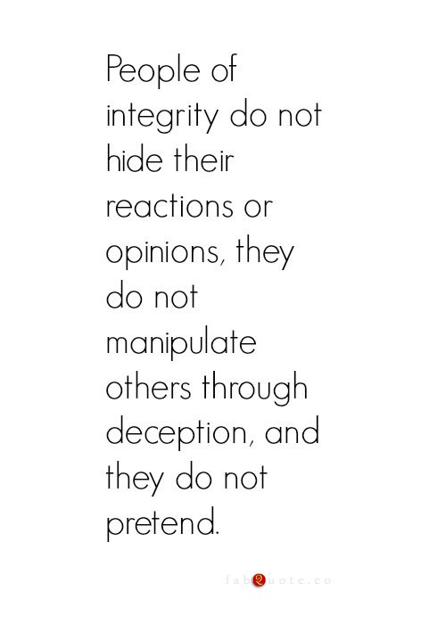 People of Integrity do not hide their reactions or opinions, they do not manipulate others through deception and they do not pretend.