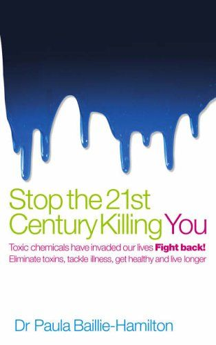 Stop the 21st Century Killing You: Toxic Chemicals Have Invaded Our Life. Fight Back! Eliminate Toxins, Tackle Illness, Get Healthy and Live Longer: Amazon.co.uk: Paula Baillie-Hamilton: 9780091894672: Books