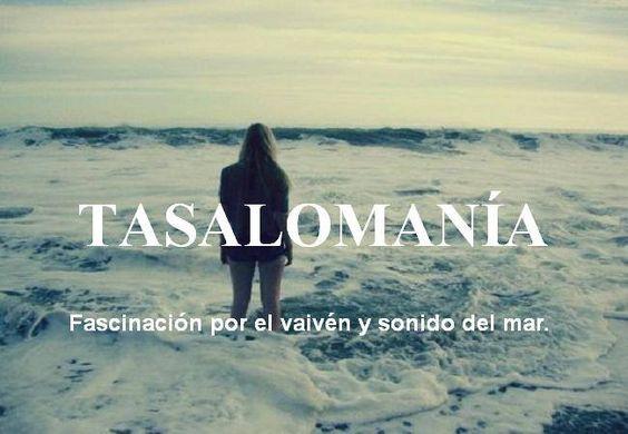 Tasalomanía: Fascinación por el vaivén y sonido del mar.