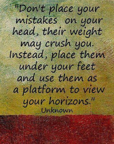 No pongas tus errores en tu cabeza, sus pesos pueden aplastarte. En cambio, ponlos bajo tus pies y úsalos como plataforma para ver nuevos horizontes.