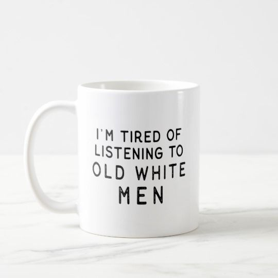 I M Tired Of Listening To Old White Men Coffee Mug Mugs Mens