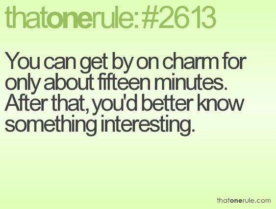 You can get by on charm for only about fifteen minutes. After that, you better know something interesting