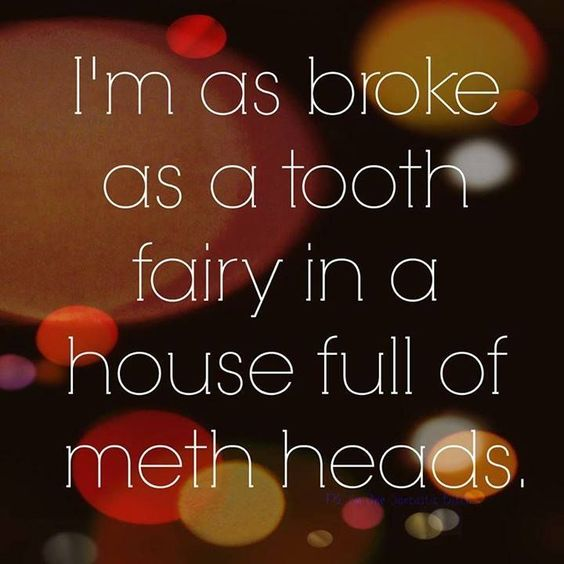 I'm as broke as a tooth fairy in a house full of meth heads http://ibeebz.com