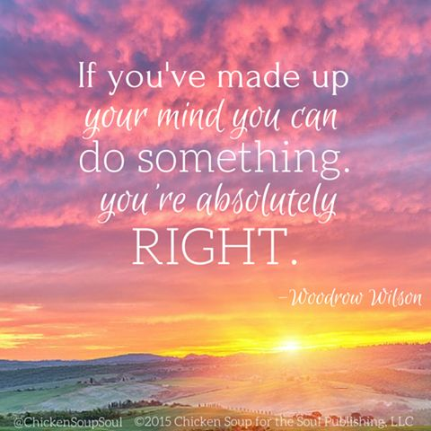 """""""If you've made up your mind you can do something, you're absolutely right."""" ~Woodrow Wilson ~ fb/ Chicken Soup for the Soul"""