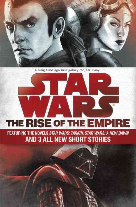 The Rise of the Empire: Featuring Two Novels: Star Wars: Tarkin and Star Wars: A New Dawn; and 3 Original Short S...