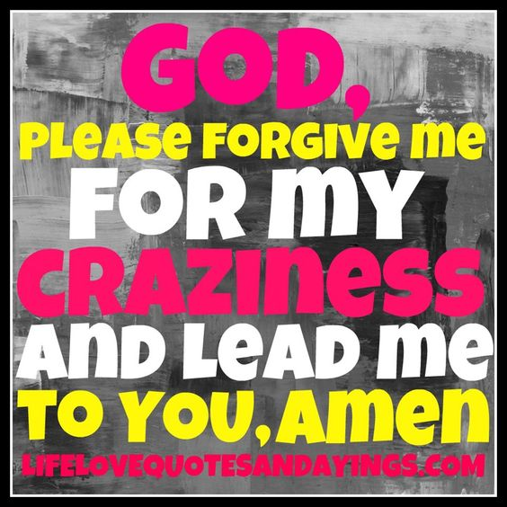 Please Forgive Me Quote: R -God, Please Forgive Me For My Craziness