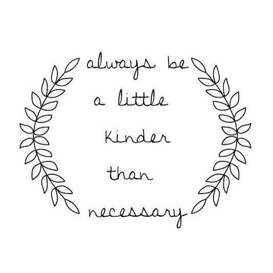 Quote about kindness. Always be a little kinder than necessary. #quote #kindness