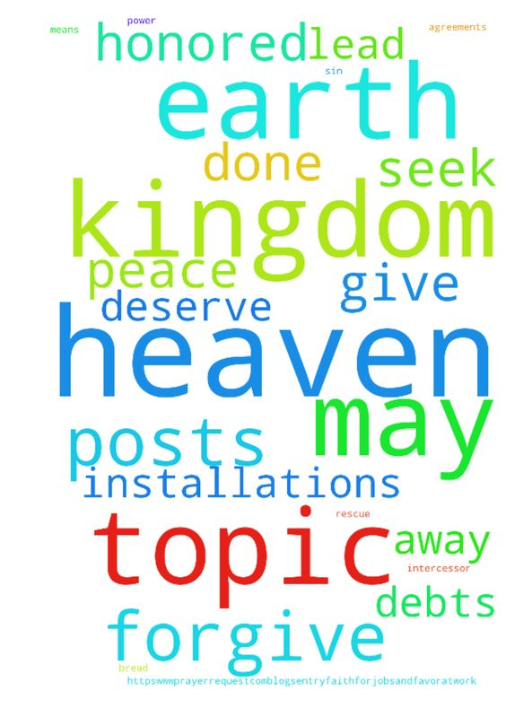 Lord's Prayer -   	9 posts in this topic    	 		  		 					Intercessor������1,077 				  				 						Topic Starter 					 					 						 					 					 						3,669 posts 					 				 				 					 						 							� 						  						 							Posted�21 hours ago��� 						 					  					 						 							 								Our Father in Heaven, May Your Name be Honored! 							  							 								May Your Kingdom Come, Your Will Be Done, on Earth as it is in Heaven. 							  							 								---------- 							  							 								Give…