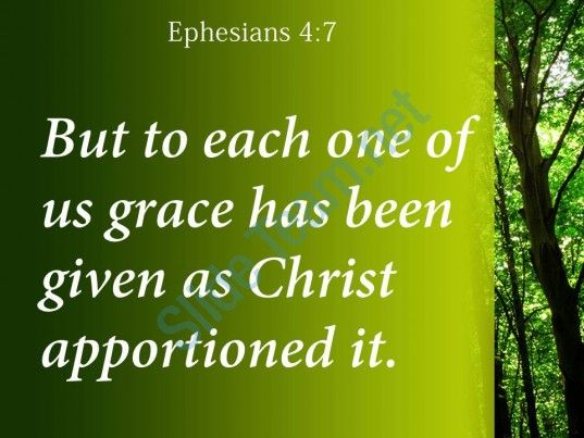 "Ephesians 4:7.  ""But unto every one of us is given grace according to the measure of the gift of Christ."" This verse is the beginning of a passage in which we are taught that God has given gifts to..."