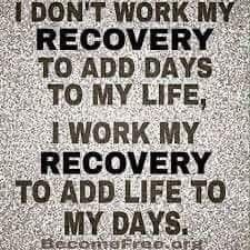 I don't work my recover to add days to my life, I work my recovery to add life to my days.