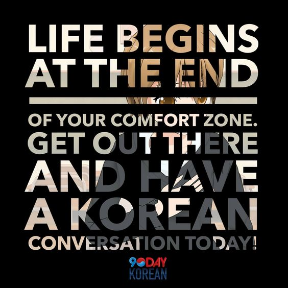 Life Begins at the End of your Comfort Zone.  Get Out There and Have a Korean Conversation Today! #learnKorean #speakKorean #koreanlanguage