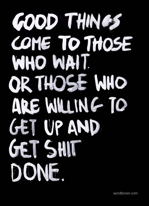 Good things come to those who wait. Or those who are willing to get up and get shit done.