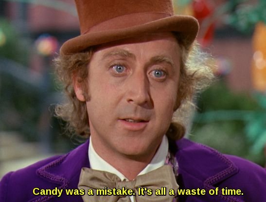 Gene Wilder as Willy Wonka: Candy was a mistake. It's all a waste of time.