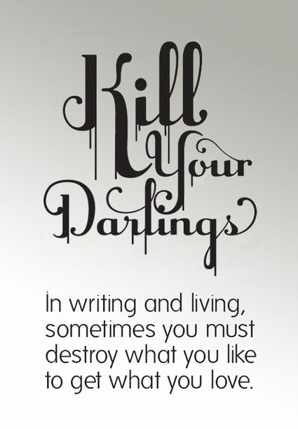 "in writing you must kill all your darlings In addition to the common attribution to faulkner—""in writing, you must kill all  your darlings""—which seems to have been popularized in guides."