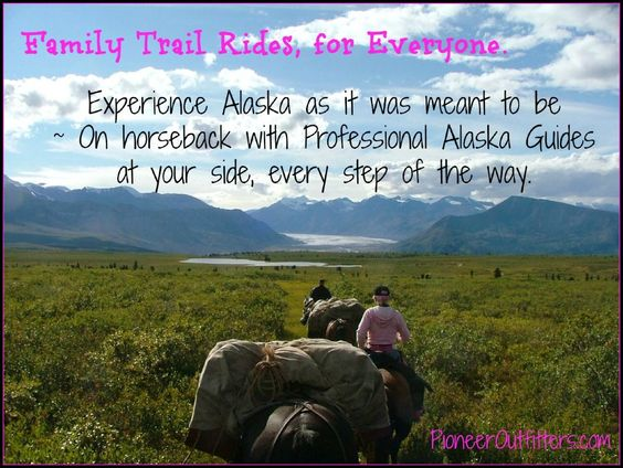 From friend Amber Lee Dibble: http://pioneeroutfitters.com/family-trail-rides-in-alaska-for-everyone/