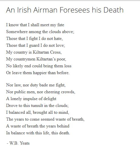 an irish airman forsees his death essay An irish airman foresees his death- w b yeats context the airman of the poem is robert gregory who was from kiltartan, countygalway he was born into the privileged anglo-irish aristocracy and lived on the coolepark estate in 1916 he left his aristocratic lifestyle behind and joined the royal flying corps and became a.