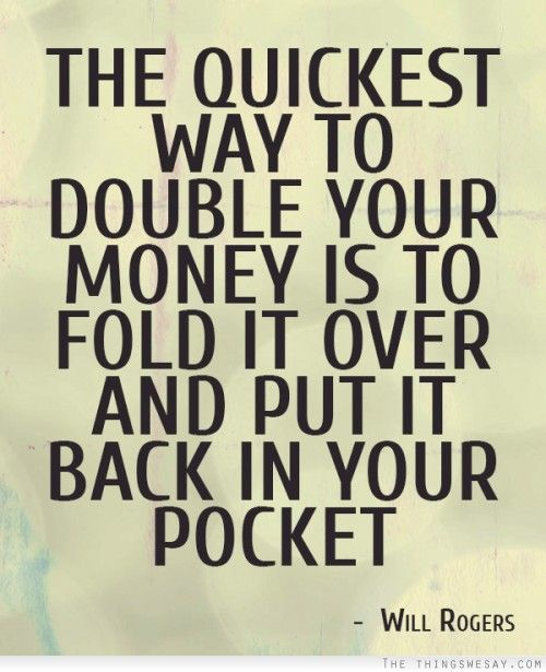 The quickest way to double your money is to fold it over and put it back in your pocket