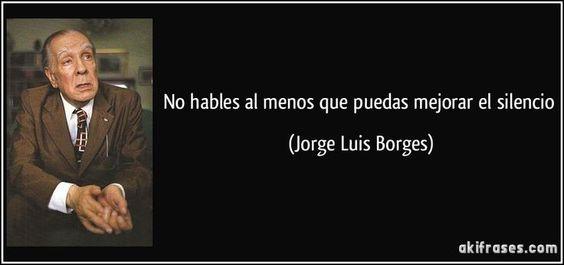 No hables al menos que puedas mejorar el silencio (Jorge Luis Borges):