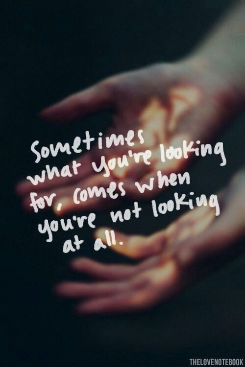 Love comes when you're not looking for it......