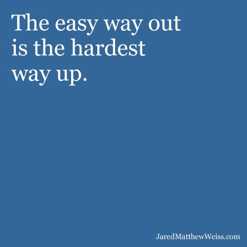 The easy way out is the hardest way up.