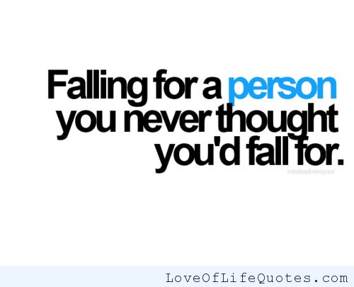 Falling for a person you never thought you'd fall for - http://www.loveoflifequotes.com/love/falling-person-never-thought-youd-fall/