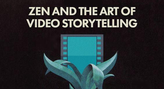 Zen and the art of video storytelling