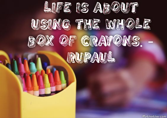 """Life is about using the whole box of crayons. - RuPaul -  Don't have regrets in your life because you had opportunity to experience new things but chose for same old status quo. Be adventurous & fill your world up with color. Meet new people, visit different places - do things you haven't done. Remember your childhood when you used """"ALL"""" of the crayons. How many now? Diversity in life brings no regrets but brings knowledge & remembrances not to be forgotten."""