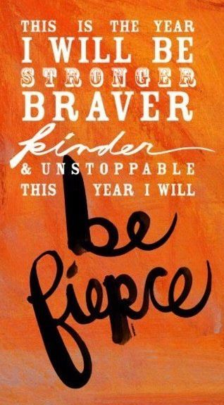 This is the year I will be stronger, braver kinder and unstoppable. This year I will be fierce!