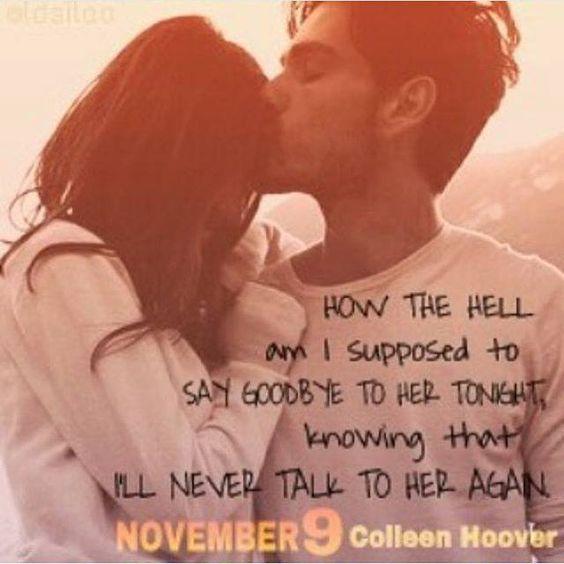 Cómo demonios se supone que le diga adiós esta noche,sabiendo que nunca volvere a hablar con ella de nuevo?Colleen Hoover - November 9