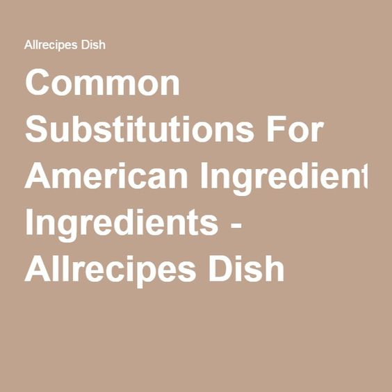 Common Substitutions For American Ingredients - Allrecipes Dish