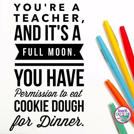 You're a teacher, and it's a full moon. You have permission to eat cookie dough for dinner.: