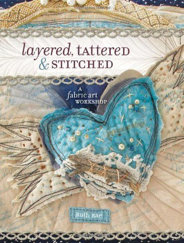 Layered, Tattered and Stitched: A Fabric Art Workshop by Ruth Rae, http://www.amazon.com/dp/1600611885/ref=cm_sw_r_pi_dp_rCrFpb18PMA0W