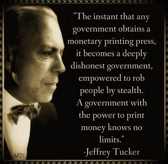 ... A government with the power to print money knows no limits. - Jeffery Tucker: