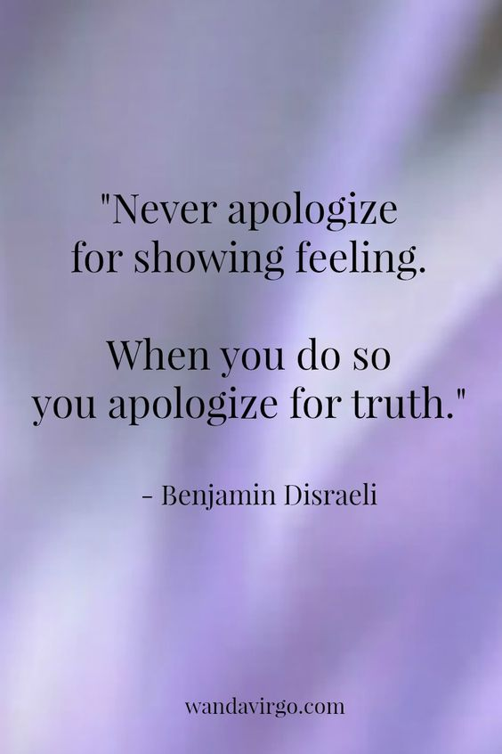 "Quote -  ""Never apologize for showing feeling. When you do so you apologize for truth."" - Benjamin Disraeli. #quote #truth http://wandavirgo.com"